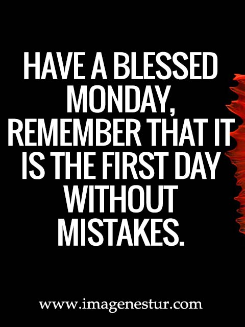 Have a blessed Monday, remember that it is the first day without mistakes.