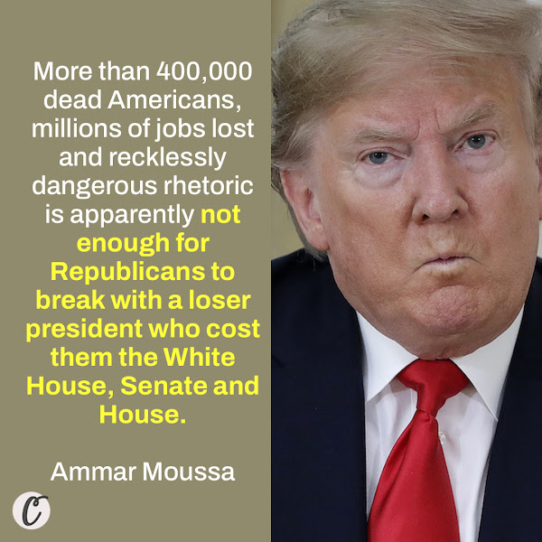 More than 400,000 dead Americans, millions of jobs lost and recklessly dangerous rhetoric is apparently not enough for Republicans to break with a loser president who cost them the White House, Senate and House. — Ammar Moussa, Rapid Response Director for the Democratic National Committee