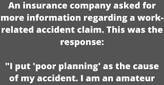"""An insurance company asked for more information regarding a work-related accident claim. This was the response:    """"I put 'poor planning' as the cause of my accident. I am an amateur radio operator and was working on the top section of my new 80 foot tower. When I had completed my work, I discovered that I had, over the course of several trips up the tower, brought up about 300 pounds of tools and spare hardware.    Rather than carry the materials down by hand, I decided to lower the items using a pulley. Securing the rope at ground level, I went to the top of the tower and loaded the tools into a small barrel. Then I went back to the ground and untied the rope, holding it tightly to ensure a slow descent of the 300 pounds of tools. You will note in block number 11 of the accident report that I weigh 155 pounds.    Due to my surprise of being lifted off the ground so suddenly, I lost my presence of mind and forgot to let go of the rope. I proceeded at a rather rapid rate of speed up the side of the tower. In the vicinity of the 40 foot level, I met the barrel coming down. This explains my fractured skull and broken collarbone.    Slowed only slightly, I continued my rapid ascent, not stopping until the fingers of my right hand were two knuckles deep into the pulley. I regained my presence of mind and was able to hold onto the rope in spite of my pain. At the same time, however, the barrel of tools hit the ground and the bottom fell out of the barrel. Devoid of the weight of the tools, the barrel now weighed approximately 20 pounds. I refer you again to my weight in block number 11.    As you might imagine, I began a rapid descent down the side of the tower. In the vicinity of the 40 foot level, I met the barrel coming up. This accounts for the two fractured ankles, and the lacerations of my legs and lower body.    The encounter with the barrel slowed me enough to lessen my injuries when I fell onto the pile of tools so only three vertebrae were cracked.     I am sor"""