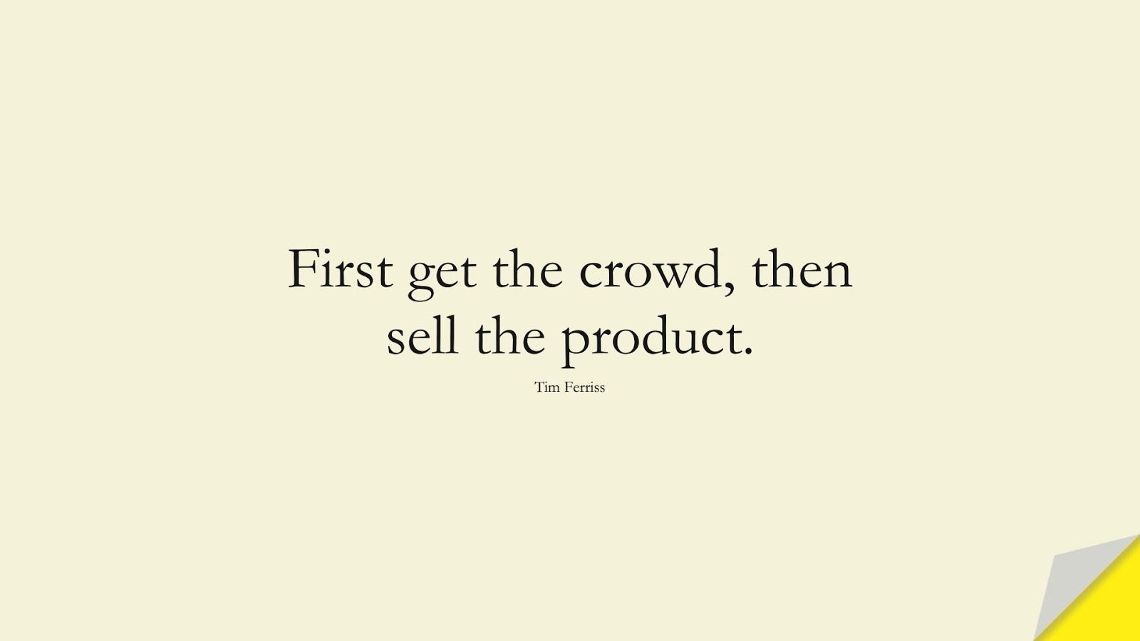 First get the crowd, then sell the product. (Tim Ferriss);  #TimFerrissQuotes