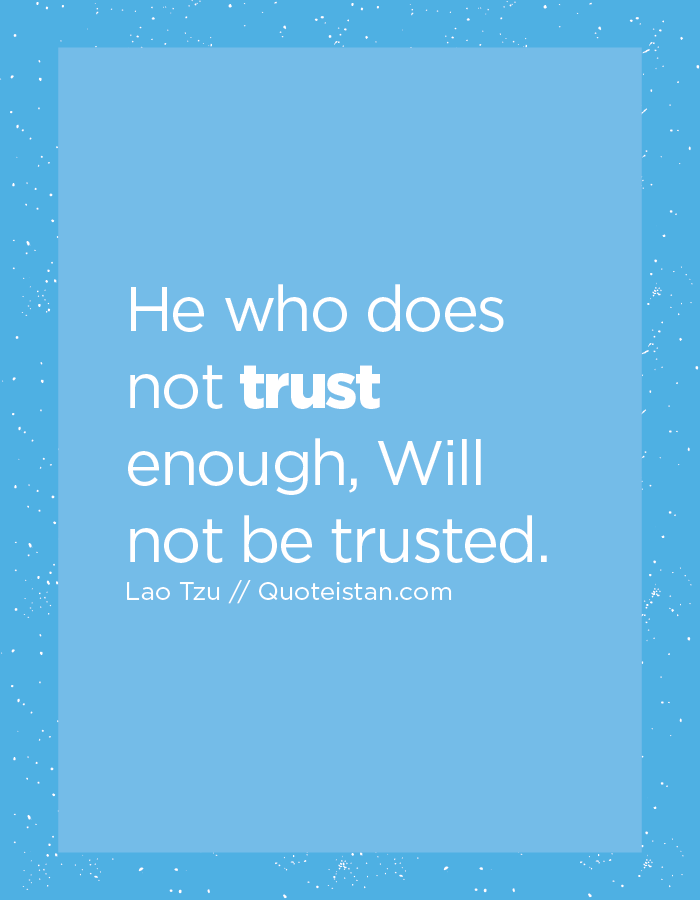 He who does not trust enough, Will not be trusted.