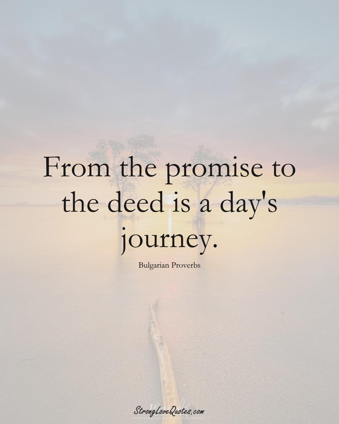 From the promise to the deed is a day's journey. (Bulgarian Sayings);  #EuropeanSayings