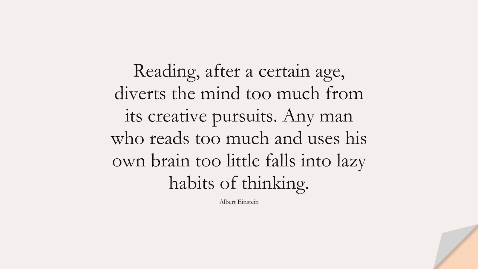 Reading, after a certain age, diverts the mind too much from its creative pursuits. Any man who reads too much and uses his own brain too little falls into lazy habits of thinking. (Albert Einstein);  #AlbertEnsteinQuotes