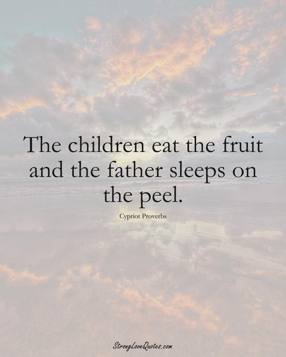 The children eat the fruit and the father sleeps on the peel. (Cypriot Sayings);  #MiddleEasternSayings