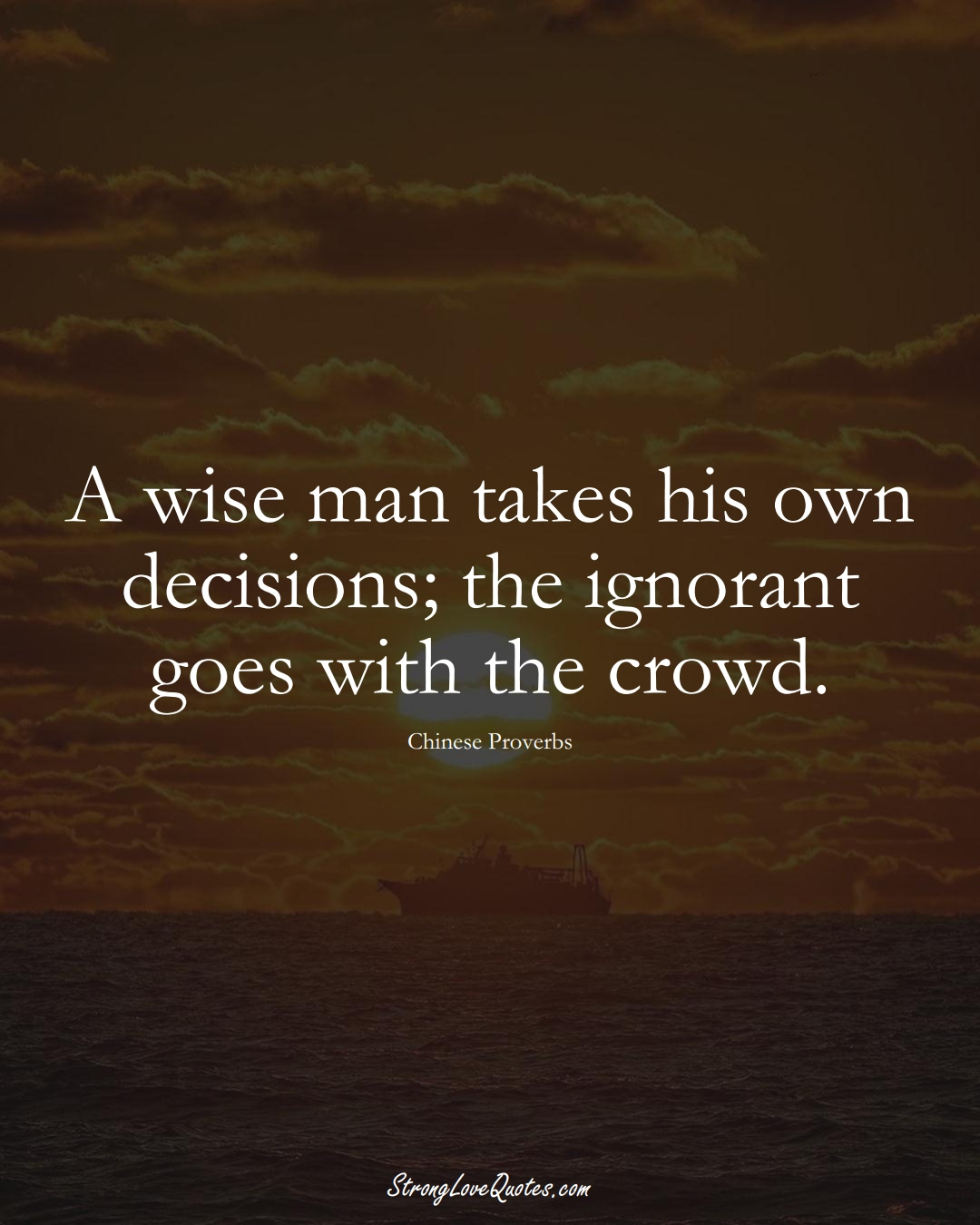 A wise man takes his own decisions; the ignorant goes with the crowd. (Chinese Sayings);  #AsianSayings