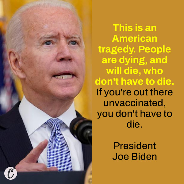 This is an American tragedy. People are dying, and will die, who don't have to die. If you're out there unvaccinated, you don't have to die. — President Joe Biden