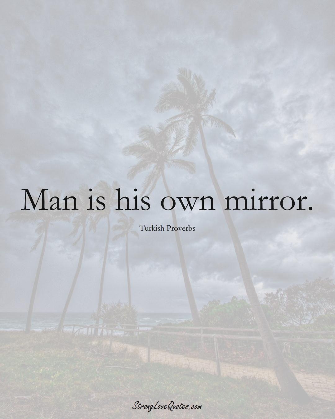 Man is his own mirror. (Turkish Sayings);  #MiddleEasternSayings
