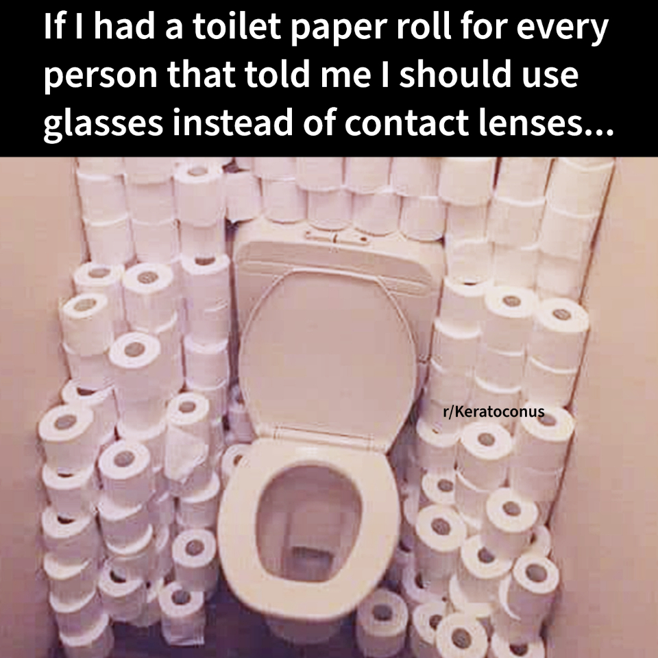 If I had a toilet paper roll for every person that told me I should use glasses instead of contact lenses