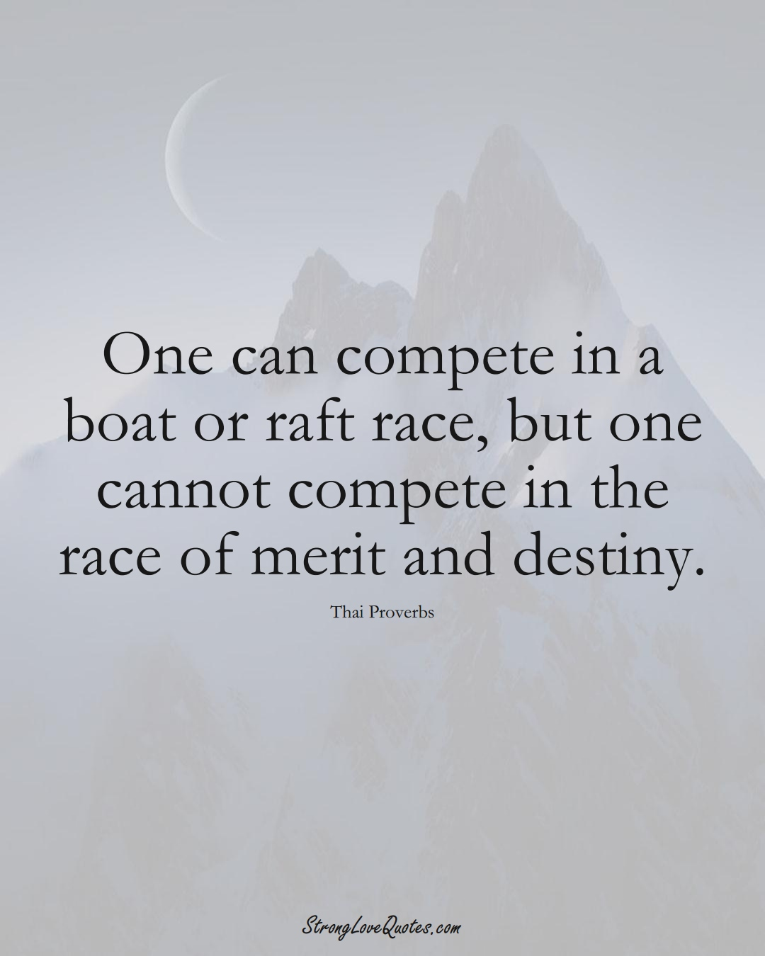 One can compete in a boat or raft race, but one cannot compete in the race of merit and destiny. (Thai Sayings);  #AsianSayings