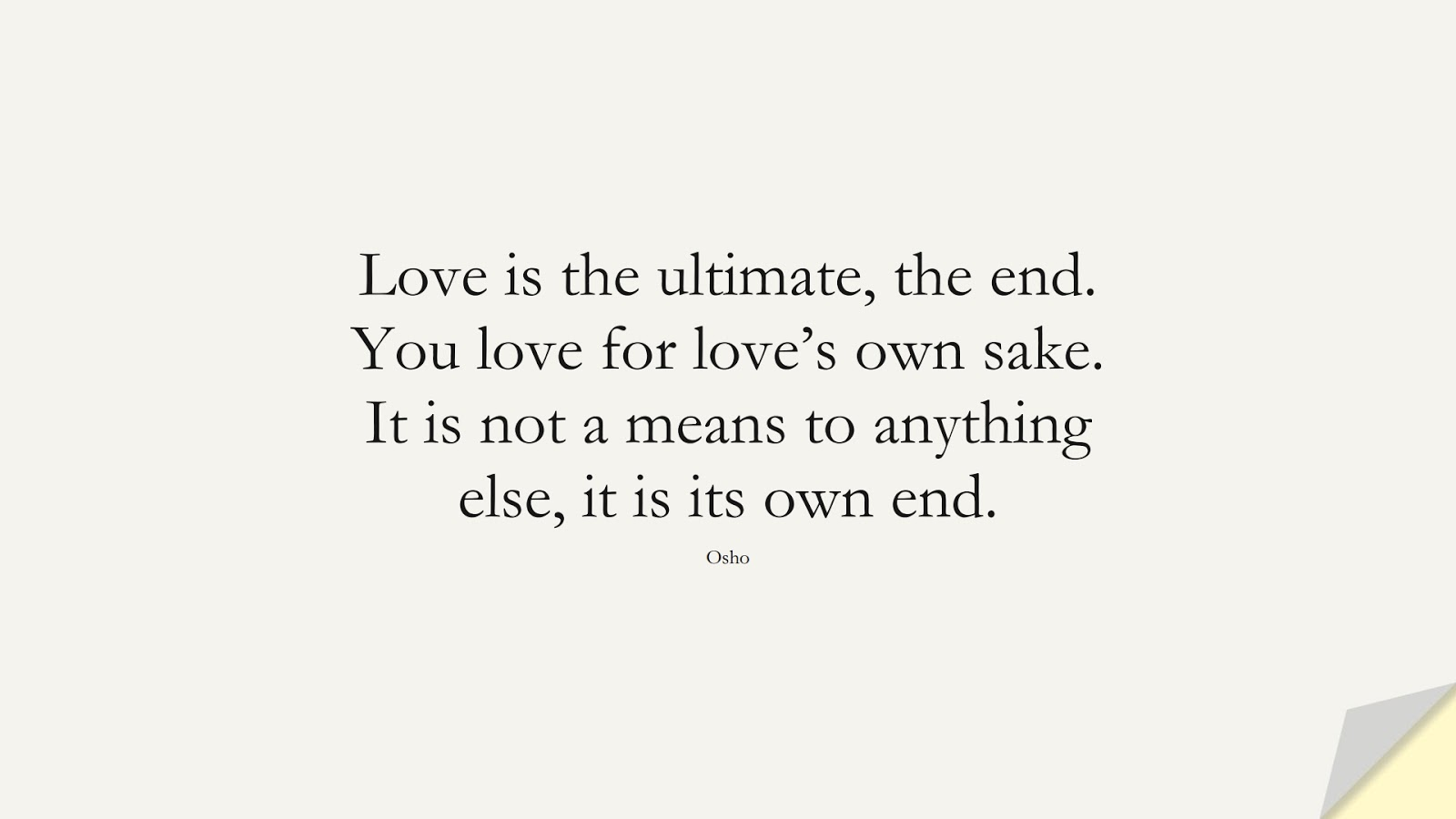 Love is the ultimate, the end. You love for love's own sake. It is not a means to anything else, it is its own end. (Osho);  #LoveQuotes