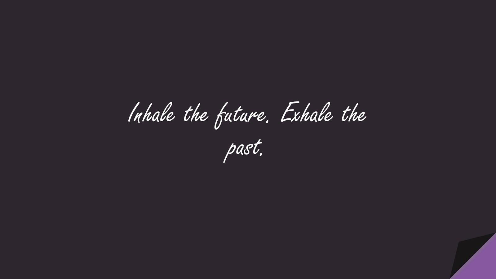 Inhale the future. Exhale the past.FALSE