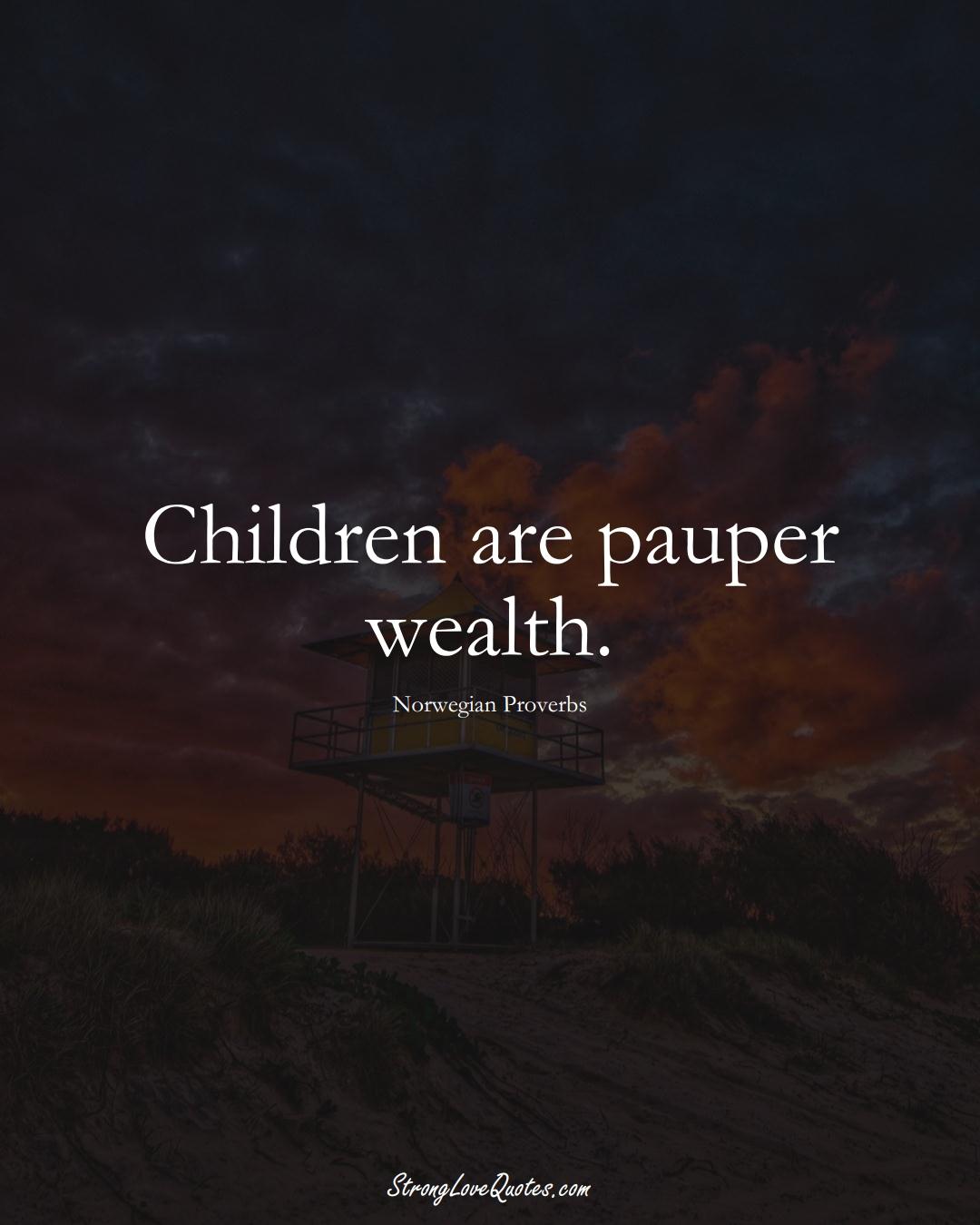 Children are pauper wealth. (Norwegian Sayings);  #EuropeanSayings