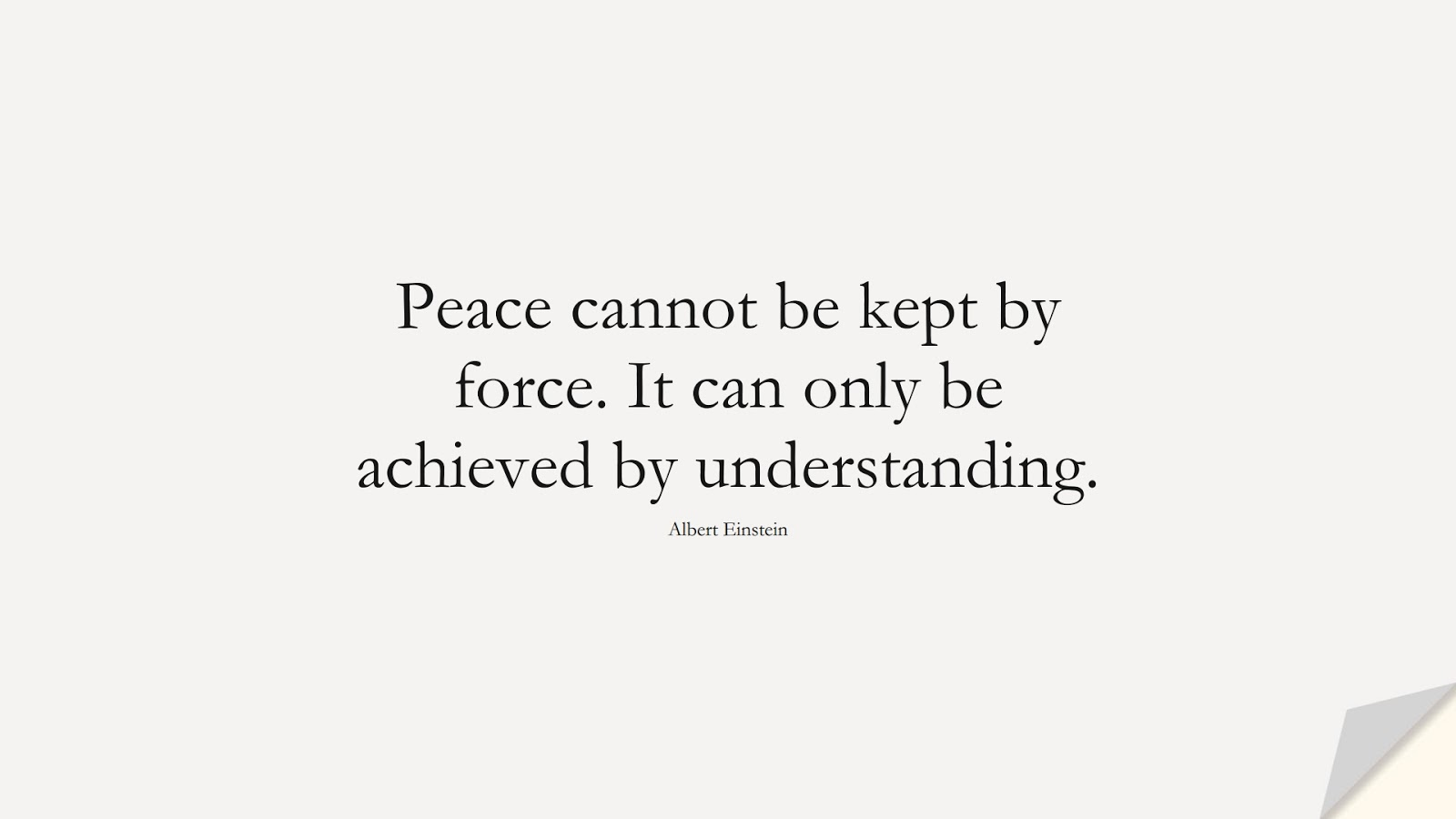 Peace cannot be kept by force. It can only be achieved by understanding. (Albert Einstein);  #AlbertEnsteinQuotes