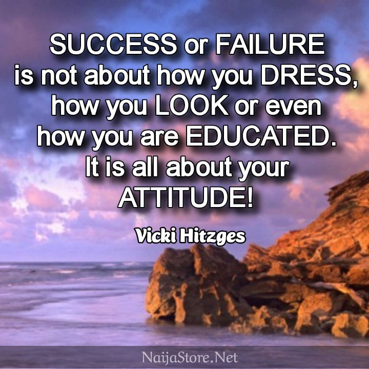 Vicki Hitzges' Quote: SUCCESS or FAILURE is not about how you DRESS, how you LOOK or even how you are EDUCATED. It is all about your ATTITUDE! - Motivational Quotes