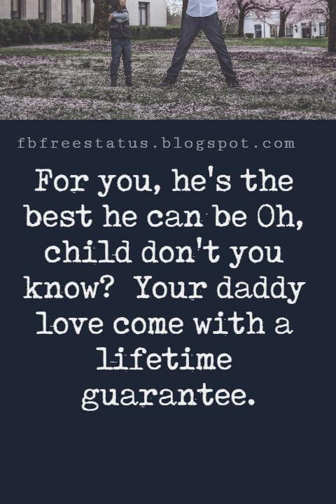 Fathers Day Inspirational Quotes, For you, he's the best he can be Oh, child don't you know? Your daddy love come with a lifetime guarantee.
