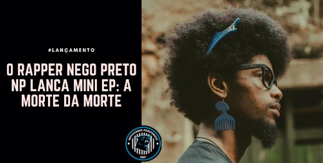O rapper Nego Preto NP lança mini ep: A morte da morte