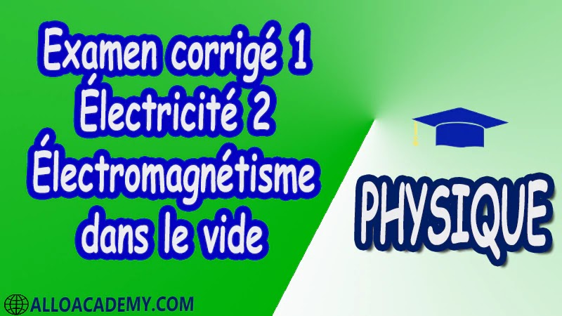 Examen corrigé 1 Électricité 2 ( Électromagnétisme dans le vide ) pdf