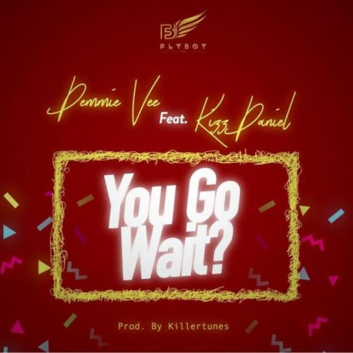 "DOWNLOAD MUSIC: Demmie Vee – ""You Go Wait?"" ft. Kizz Daniel (Prod. by Killertunes)"