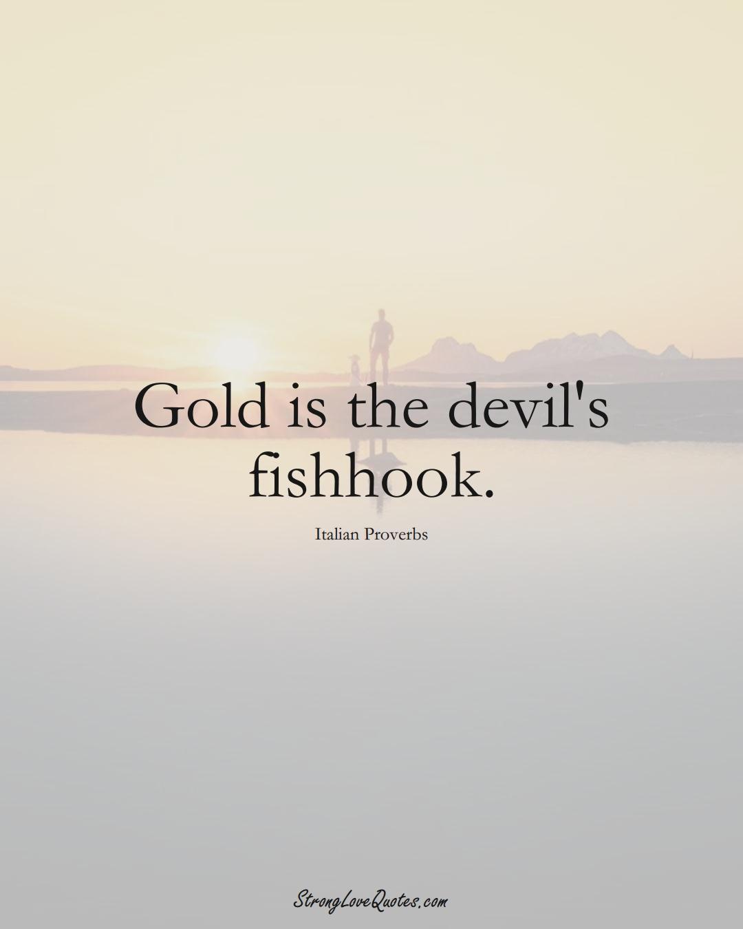 Gold is the devil's fishhook. (Italian Sayings);  #EuropeanSayings