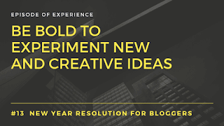 Be bold to experiment new and creative ideas