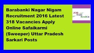Barabanki Nagar Nigam Recruitment 2016 Latest 318 Vacancies Apply Online Safaikarmi (Sweeper) Uttar Pradesh Sarkari Posts