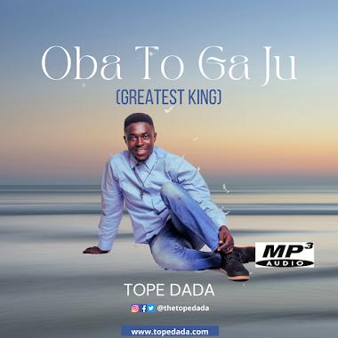 Music   Lyrics : Oba to ga ju (Greatest King) - Tope Dada (Tee Dreads)