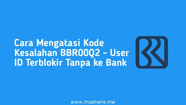 Cara Mengatasi Kode Kesalahan BBR00Q2 - User ID Terblokir Tanpa ke Bank