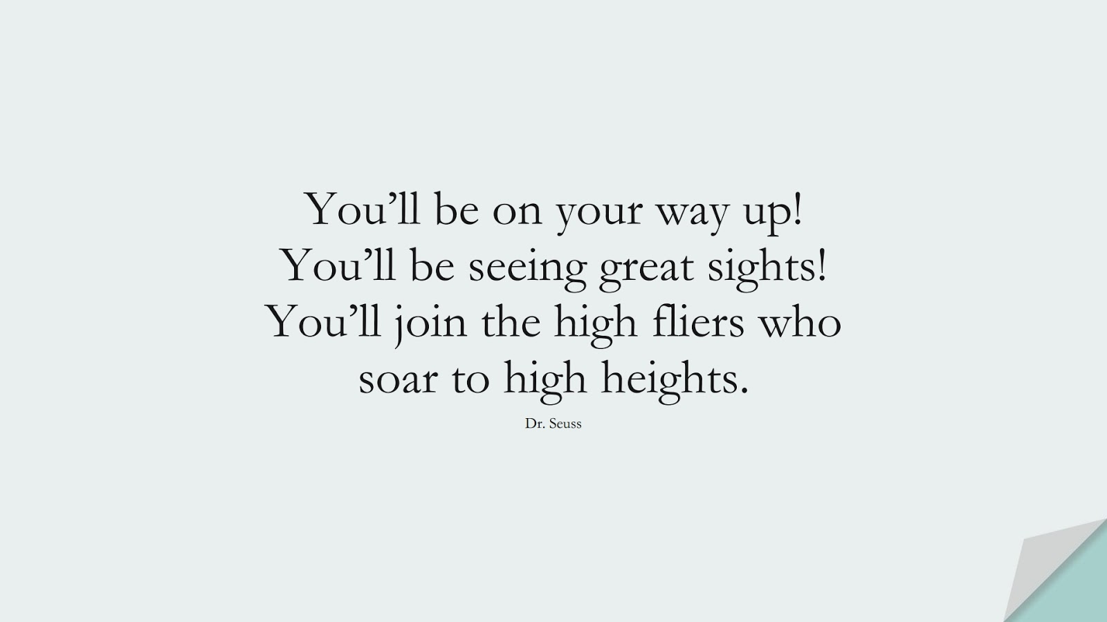 You'll be on your way up! You'll be seeing great sights! You'll join the high fliers who soar to high heights. (Dr. Seuss);  #ChangeQuotes
