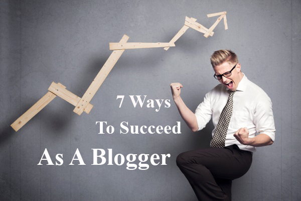 7 Ways To Succeed As A Blogger