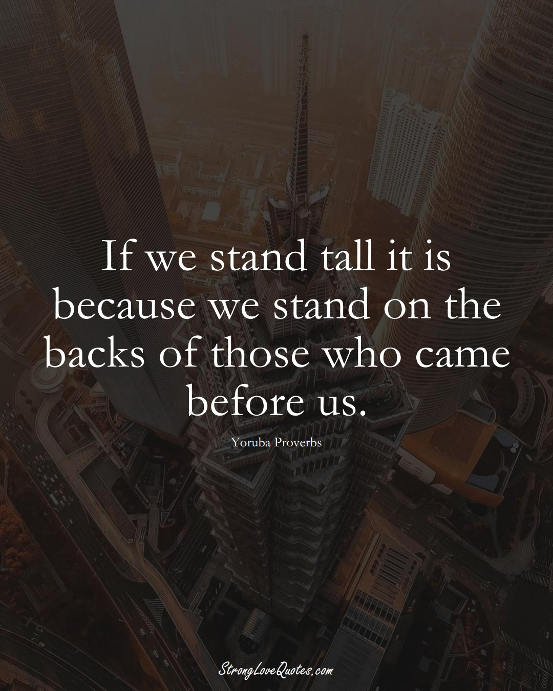 If we stand tall it is because we stand on the backs of those who came before us. (Yoruba Sayings);  #aVarietyofCulturesSayings