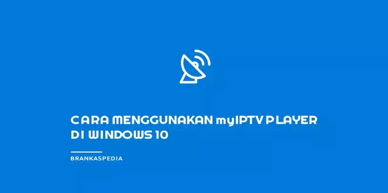 Cara Menggunakan MyIPTV Player di Windows 10 PC