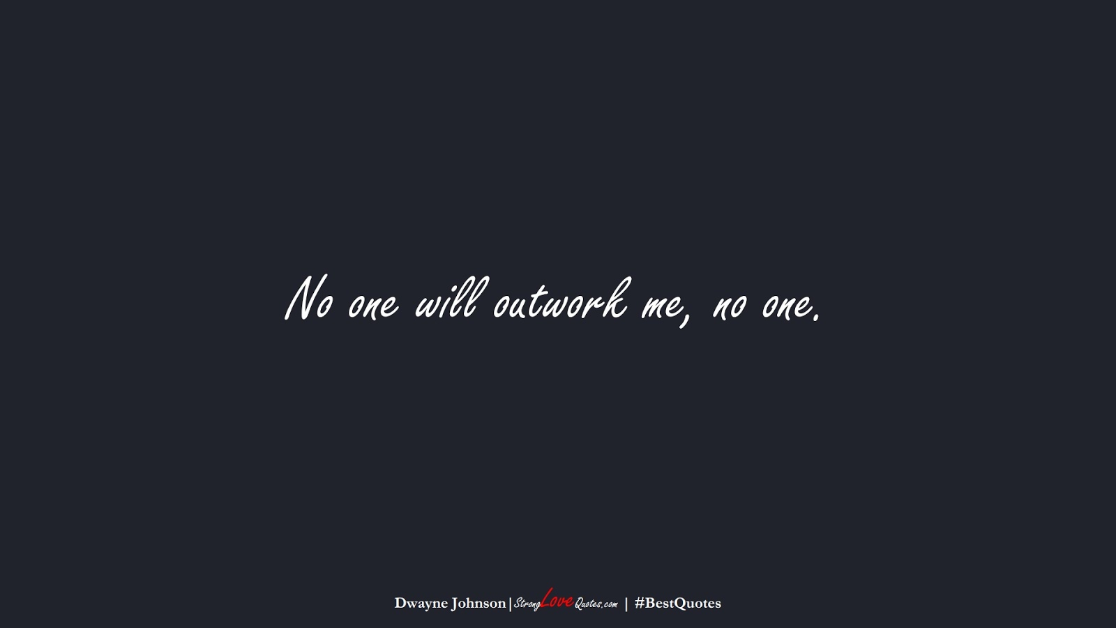 No one will outwork me, no one. (Dwayne Johnson);  #BestQuotes
