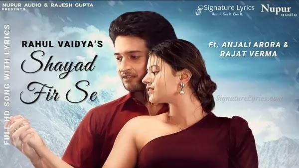 Shayad Fir Se Lyrics - Rahul Vaidya Ft. Anjali Arora, Rajat Verma