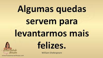 Algumas quedas servem para levantarmos mais felizes. William Shekespeare