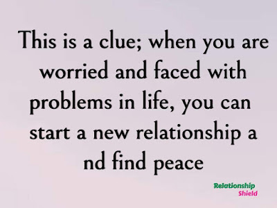 This is a clue; when you are worried and faced with problems in life, you can start a new relationship and find peace