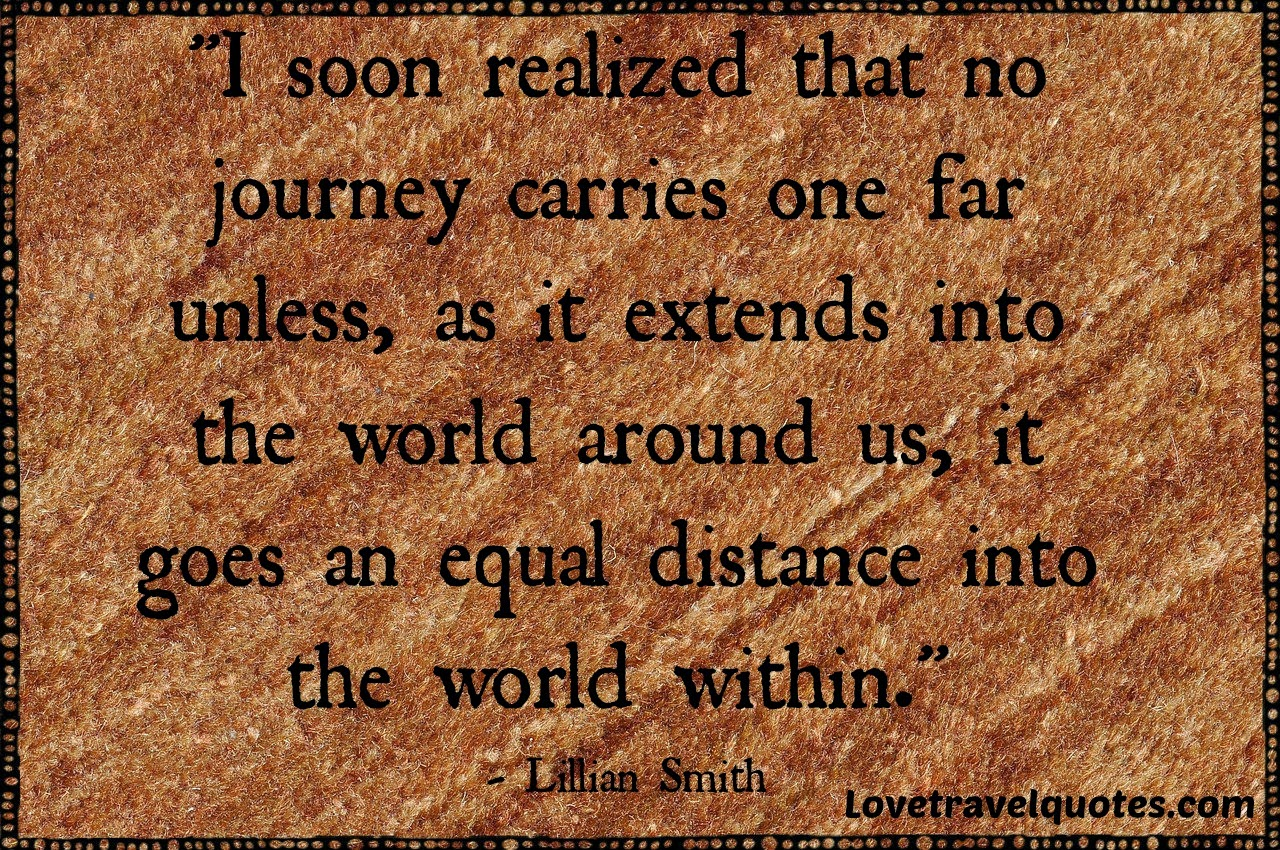 I soon realized that no journey carries one far unless as it extends into the world around us it goes an equal distance into the world within