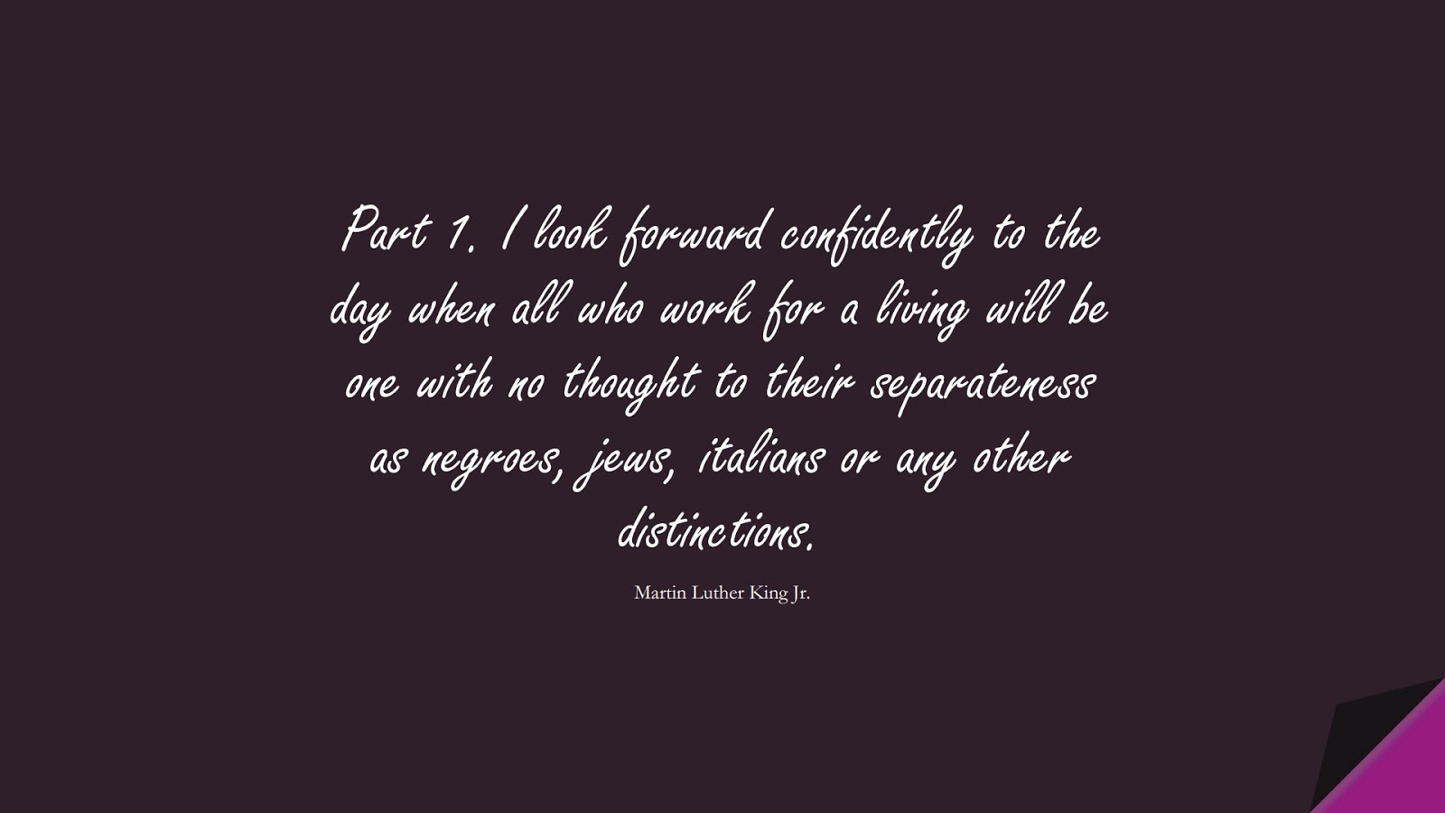 Part 1. I look forward confidently to the day when all who work for a living will be one with no thought to their separateness as negroes, jews, italians or any other distinctions. (Martin Luther King Jr.);  #HumanityQuotes