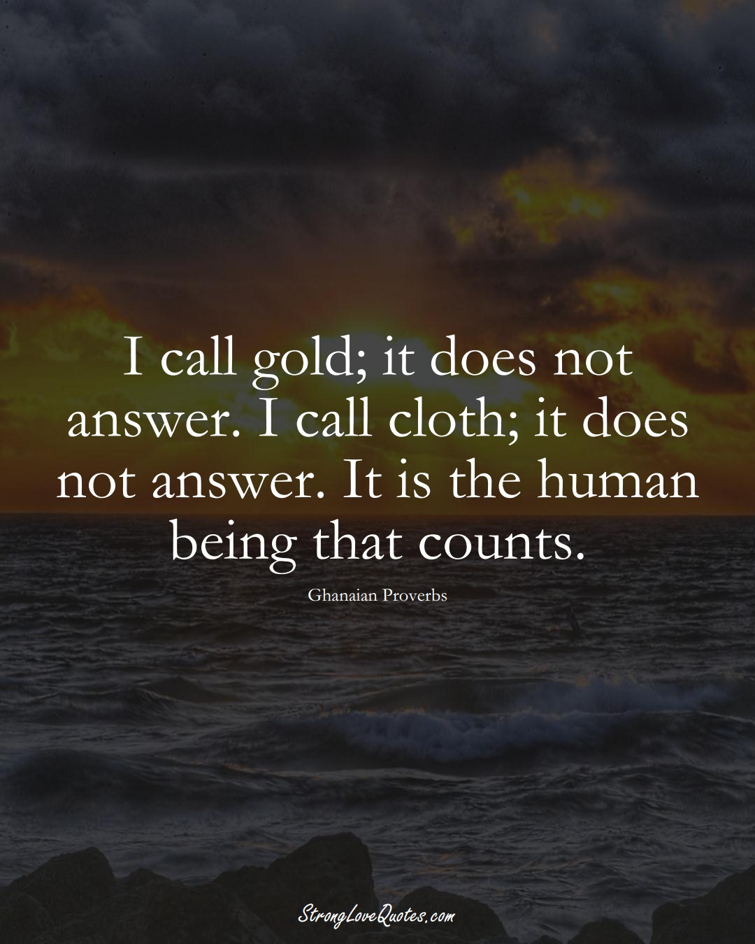 I call gold; it does not answer. I call cloth; it does not answer. It is the human being that counts. (Ghanaian Sayings);  #AfricanSayings
