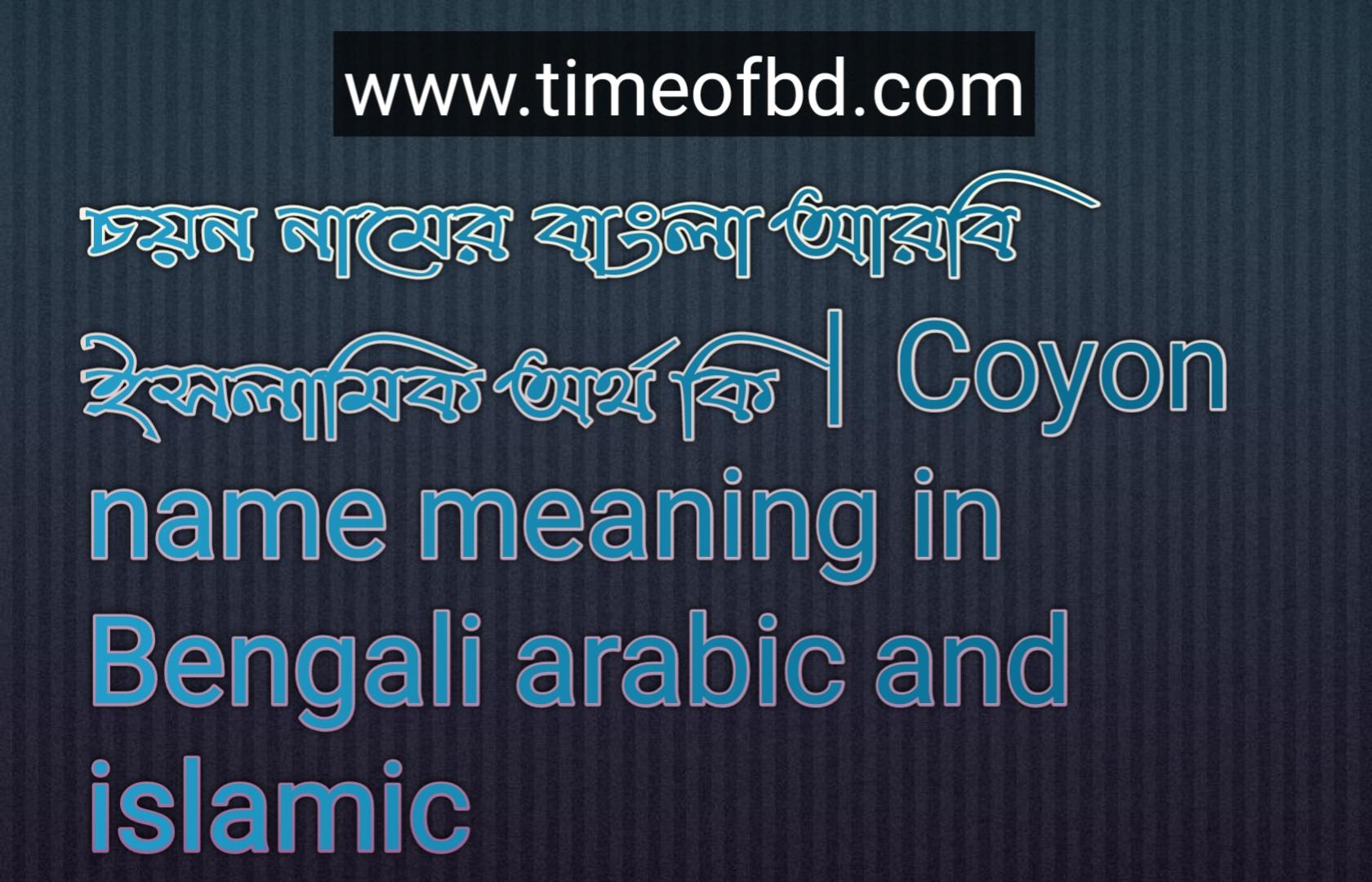 চয়ন নামের অর্থ কি, চয়ন নামের বাংলা অর্থ কি, চয়ন নামের ইসলামিক অর্থ কি, Coyon name meaning in Bengali, চয়ন কি ইসলামিক নাম,