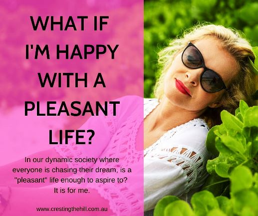 "In our dynamic society where everyone is chasing their dream, is a ""pleasant"" life enough to aspire to? It is for me."