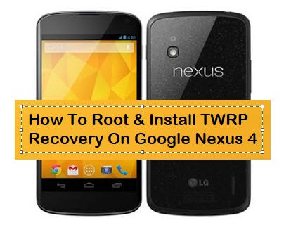 How To Root & Install TWRP Recovery On Google Nexus 4 - Kbloghub