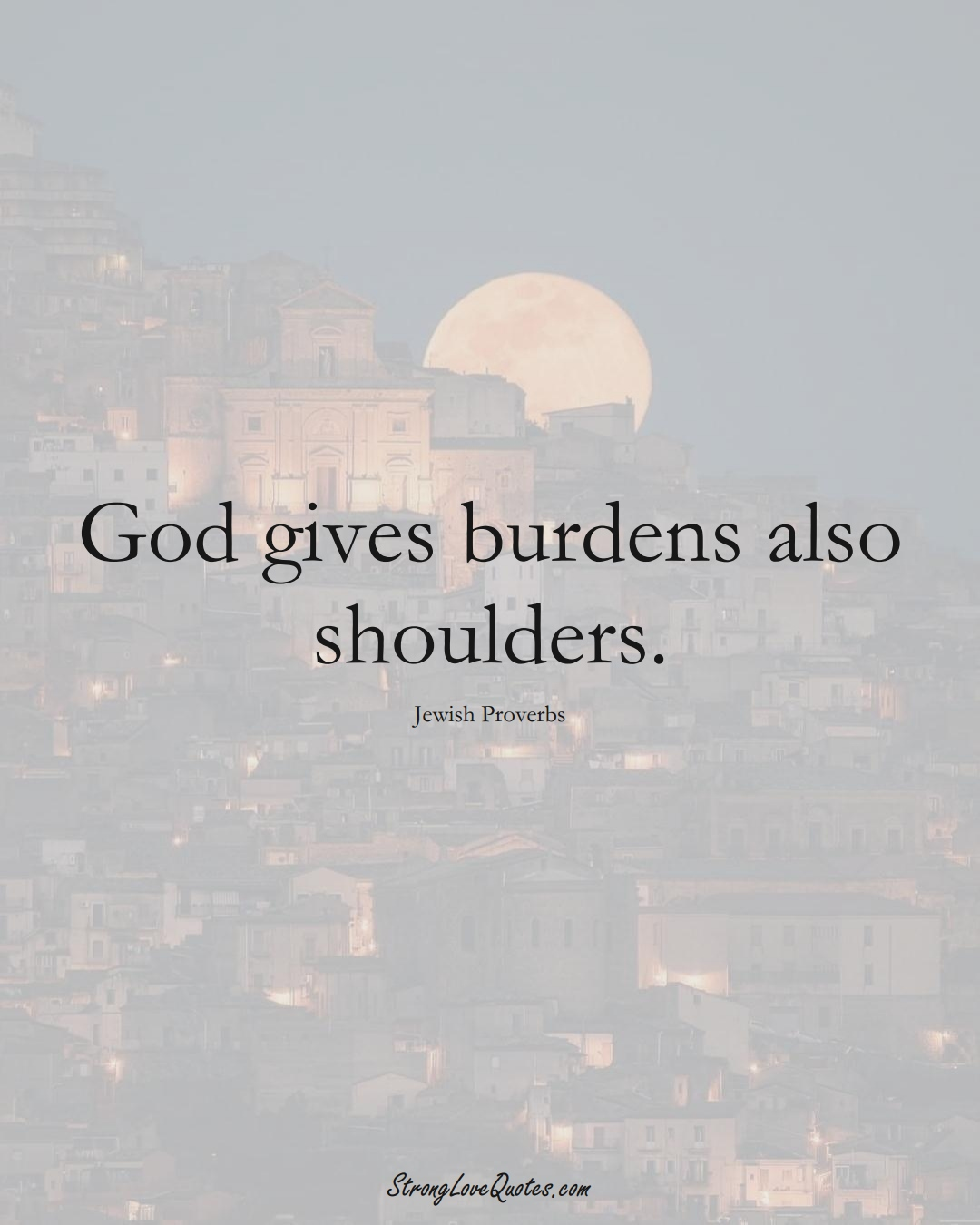 God gives burdens also shoulders. (Jewish Sayings);  #aVarietyofCulturesSayings