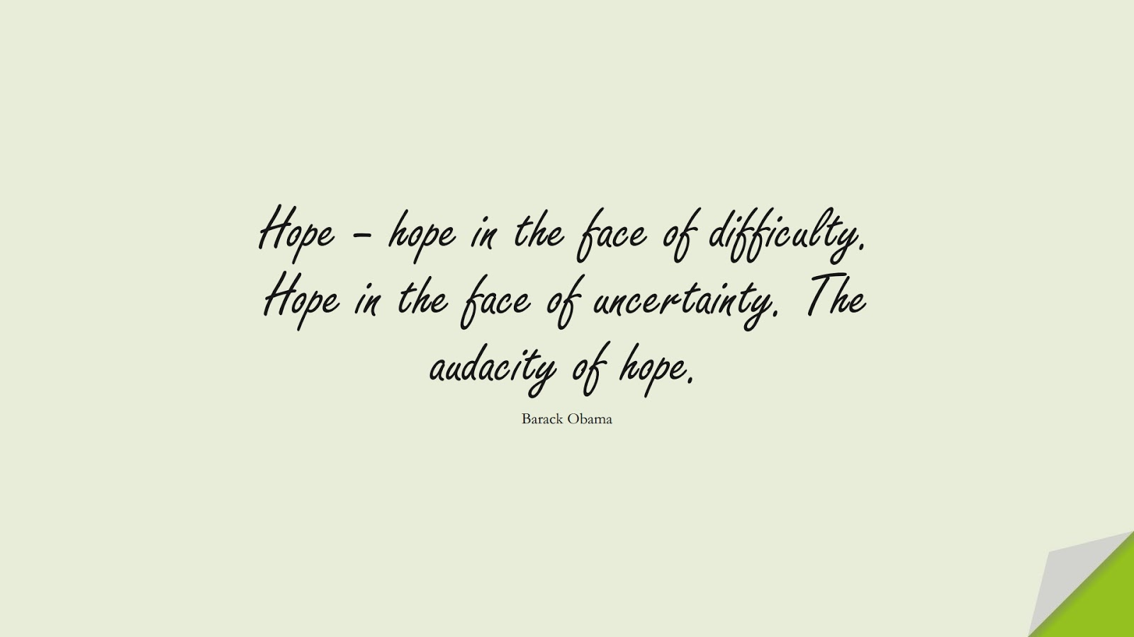 Hope – hope in the face of difficulty. Hope in the face of uncertainty. The audacity of hope. (Barack Obama);  #HopeQuotes