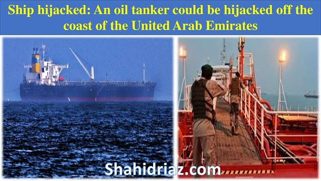 iran:Ship hijacked An oil tanker could be hijacked off the coast of the United Arab Emirates