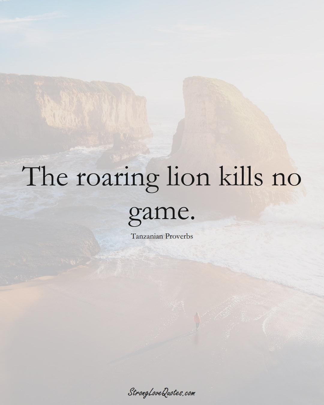 The roaring lion kills no game. (Tanzanian Sayings);  #AfricanSayings