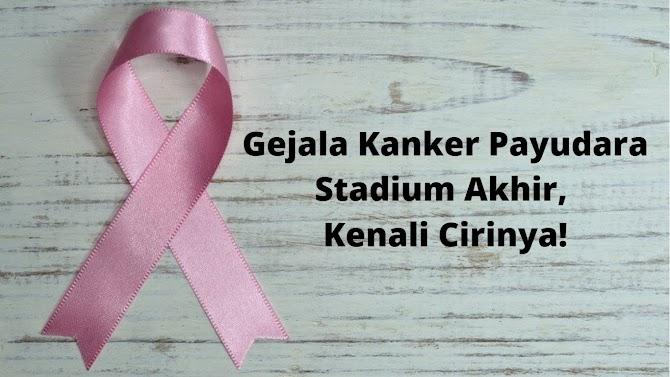Gejala Kanker Payudara Stadium Akhir, Kenali Cirinya!