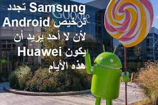 Samsung تجدد ترخيص Android لأن لا أحد يريد أن يكون Huawei هذه الأيام