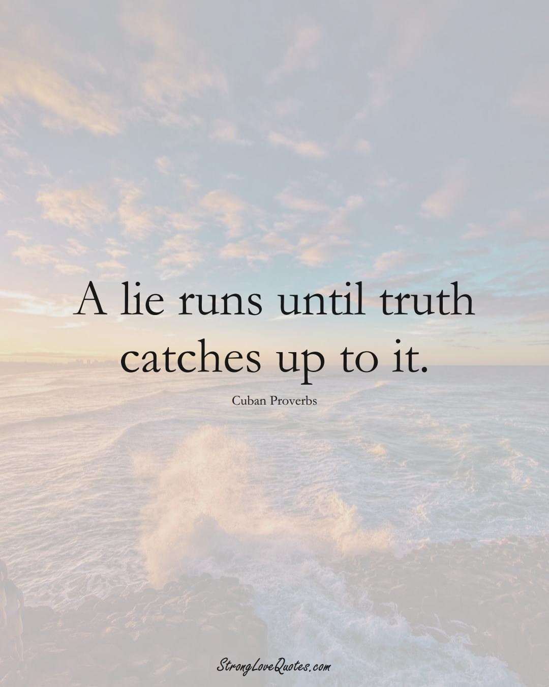A lie runs until truth catches up to it. (Cuban Sayings);  #CaribbeanSayings