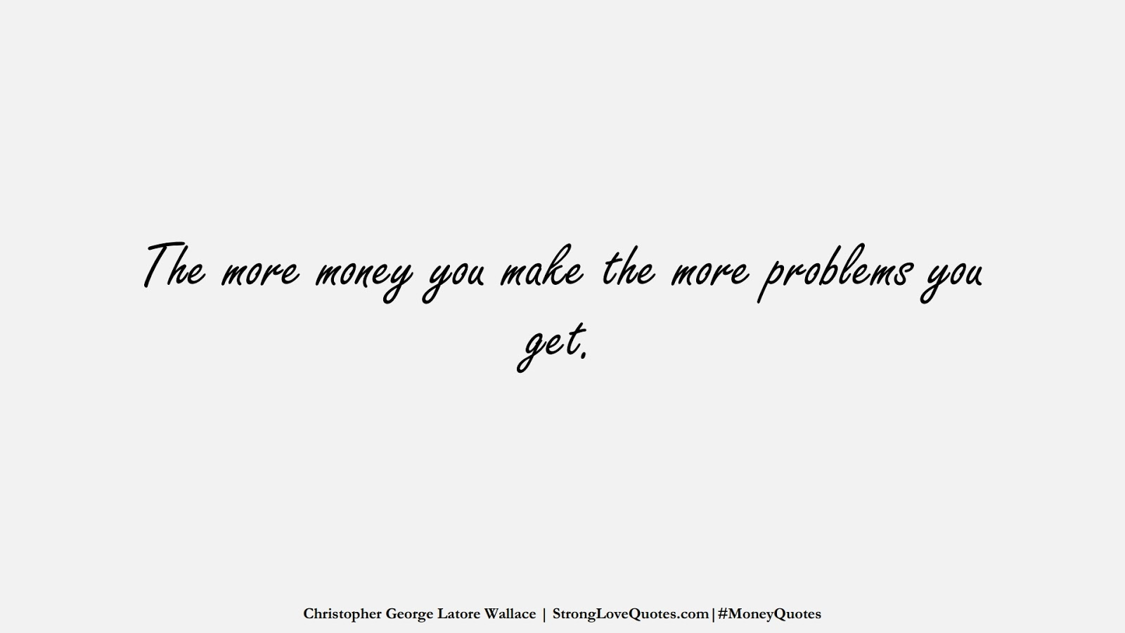 The more money you make the more problems you get. (Christopher George Latore Wallace);  #MoneyQuotes