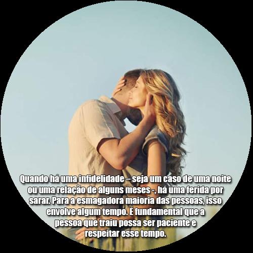 A pessoa que traiu pode assumir uma postura genuinamente paciente, escutar atentamente e repetir «Eu estou aqui. É contigo que eu quero ficar».